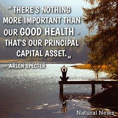 """""""There's nothing more important than our good health - that's our principal capital asset."""" ~ Arlen Specter"""