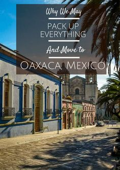 Why We May Pack Up Everything And Move to Oaxaca, Mexico