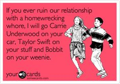 If you ever ruin our relationship with a homewrecking whore, I will go Carrie Underwood on your car, Taylor Swift on your stuff and Bobbit on your weenie.