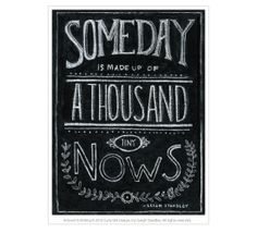 """""""Someday is made up of a thousand nows."""""""