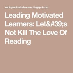 Leading Motivated Learners: Let's Not Kill The Love Of Reading