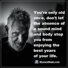You're only old once, don't let the absence of a sound mind and body stop you from enjoying the best years of your life. Click The Pin For More Funny Quotes. Share the Cheer - Please Re-Pin. #funny #funnyquotes #quotes #quotestoliveby #dailyquote