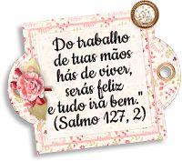 Do trabalho de tuas mãos hás de viver, serás feliz e tudo irá bem. Salmo 127,2