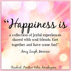 """Happiness is a collection of joyful experiences shared with soul friends. Get together and have some fun!"" ~ Amy Leigh Mercree <3"