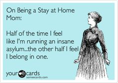 Funny Workplace Ecard: On Being a Stay at Home Mom: Half of the time I feel like I'm running an insane asylum...the other half I feel I belong in one.