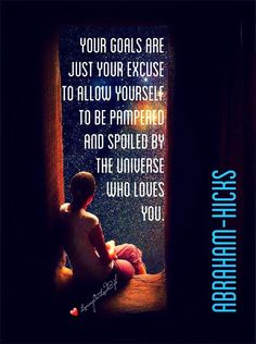 Your goals are just your excuse to allow yourself to be pampered and spoiled by the Universe who loves you. That's what it is all about. To put yourself in the vibrational, emotional mood, to allow yourself to receive, right now in this moment, everything that is lined up for you.
