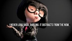 I never look back, darling. It distracts from the now. - Edna Mode