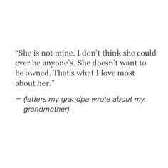 """""""She's not mine. I don't think she could ever be anyone's. She doesn't want to be owned."""" ~(Letters my grandpa wrote about my grandmother) Poem Quotes, Words Quotes, Life Quotes, Sayings, Pretty Words, Beautiful Words, Favorite Quotes, Best Quotes, Word Porn"""
