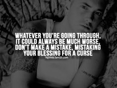 Whatever you're going through, it could be much worse, don't make a mistake. Mistaking a blessing for a curse. -Eminem.