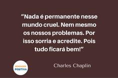 """""""Nada é permanente nesse mundo cruel. Nem mesmo os nossos problemas. Por isso sorria e acredite. Pois tudo ficará bem!"""" (Charles Chaplin)"""