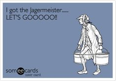 I got the Jagermeister...... LET'S GOOOOO!!  For Karl