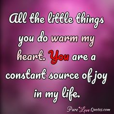 All the little things you do warm my heart. You are a constant source of joy in my life. Pure Love Quotes, Love Quotes For Her, Romantic Love Quotes, Love Yourself Quotes, Love Poems, Quotes About Love And Relationships, Relationship Quotes, Love Messages For Wife, Cute Crush Quotes