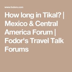 How long in Tikal? | Mexico & Central America Forum | Fodor's Travel Talk Forums