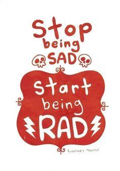 Stop being sad, start being rad.
