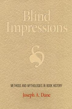 Blind Impressions: Methods and Mythologies in Book History by Joseph A. Dane at University of Southern California
