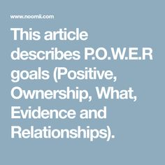 This article describes P.O.W.E.R goals (Positive, Ownership, What, Evidence and Relationships).