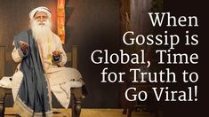 Thanks to our modern-day technologies, for the first time, gossip has gone global. Sadhguru says, now it is time for Truth also to go global, to knock on minds and hearts and awaken the innate longing of every human being to seek what is highest.