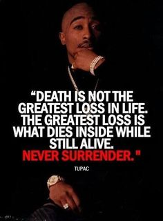 """""""Death is not the greatest loss in life. The greatest loss is what dies inside while still alive. Never surrender."""" -Tupac"""