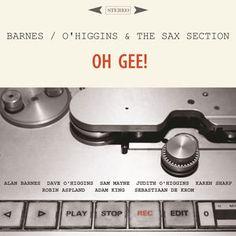 "BARNES / O'HIGGINS & THE SAX SECTION: "" Oh Gee ! "" ( woodville records ) personnel: Alan Barnes ( alto / sop / clt ) Dave O'Higgins ( tnr ) Sam Mayne ( alto ) Judith O'Higgins ( tnr ) Karen Sharp ( bar ) Robin Aspland ( pno ) Adam King ( bass ) Sebastian De Krom ( drs ) http://www.qobuz.com/fr-fr/album/oh-gee-feat-sam-mayne-judith-ohiggins-karen-sharp-robin-aspland-adam-king-sebastiaan-de-krom-alan-barnes/5060053381469"