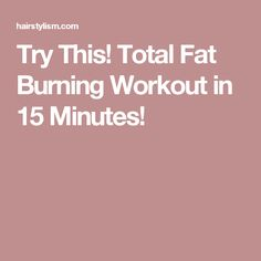Try This! Total Fat Burning Workout in 15 Minutes!