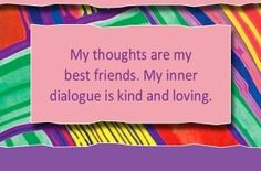 My thoughts are my best friends. My inner dialogue is kind and loving.  ~ Louise L. Hay