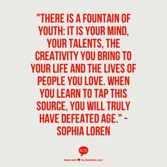 """""""There is a fountain of youth: It is your mind, your talents, the creativity you bring to your life and the lives of people you love. When you learn to tap this source, you will truly have defeated age."""" -Sophia Loren (from The Huffington Post: 9 Quotes T Feel Good Quotes, Great Quotes, Quotes To Live By, Me Quotes, Inspirational Quotes, Classy Quotes, Fabulous Quotes, Motivational Thoughts, Daily Quotes"""