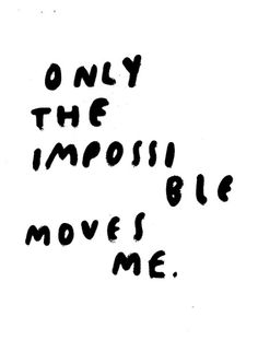 Only the impossible moves me