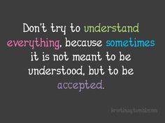 Acceptance<3 I have learned this. I tend to over think everything but not everything is meant to be figured out... It's apart of life.