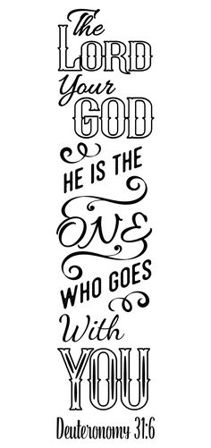 "Deuteronomy 31:6 ""The Lord your God, He is the One who goes with you."""