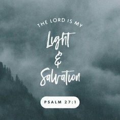 The Lord is my light and my salvation. Who shall I fear?