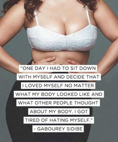 One day I had to sit down with myself and decide that I loved myself no matter what my body looked like and what other people thought about my body. I got tired of hating myself - Gabourey Sidibe
