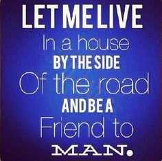 Let me live in my house by the side of the road and be a friend to man!