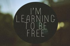 I'm learning to be free