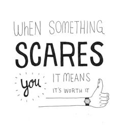 When something scares you, it means it's worth it.