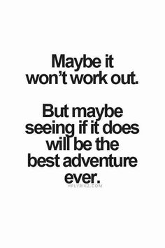 """Maybe it won't work out. But maybe seeing if it does will be the best adventure ever."""