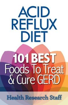 Acid Reflux Diet: 101 Best Foods To Treat & Cure GERD by Health Research Staff.