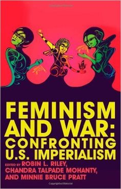 Feminism and war : confronting US imperialism / Robin L. Riley, Chandra Talpade Mohanty and Minnie Bruce Pratt, editors