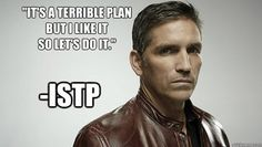 ISTP Reese - i've said that exact thing too many times to count.