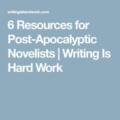 6 Resources for Post-Apocalyptic Novelists | Writing Is Hard Work