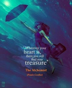 """""""Wherever your heart is, there you'll find your treasure"""" The Alchemist 