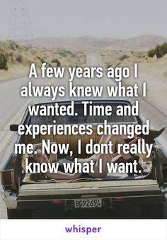 A few years ago I always knew what I wanted. Time and experiences changed me. Now, I dont really know what I want.