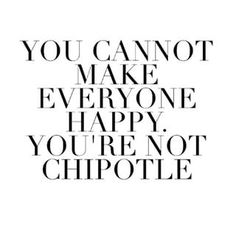 You start to develop unrealistic expectations about happiness. | 25 Signs You're Way Too Obsessed With Chipotle
