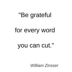 Be grateful for every word you can cut. ~ William Zinsser