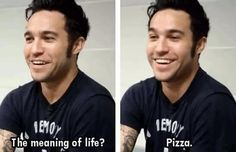 I can relate to you on a very personal level Pete  Cuz lets be honest pizza really IS the meaning of life  FALL OUT BOYYYYYY