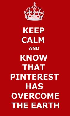 KEEP CALM AND KNOW THAT PINTEREST HAS OVERCOME THE EARTH