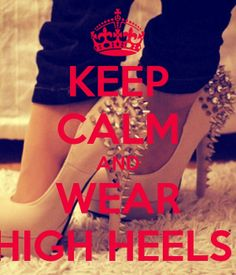 another pinner said: Keep calm and wear High heels - makes you feel beautiful in an instance