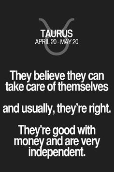 They believe they can take care of themselves and usually, they're right. They're good with money and are very independent. Taurus | Taurus Quotes | Taurus Horoscope | Taurus Zodiac Signs
