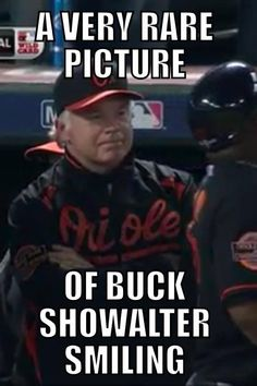 Very rare! He has to be a lot happier than he looks! Baltimore Orioles Baseball, Pittsburgh Steelers, Buck Showalter, New Jersey Devils, Sports Pictures, Sports Teams, Ravens, Laugh Out Loud, Maryland