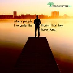 Most of what we see and perceive is an illusion. Going deep to understand the deeper relevance of things can help you have a better opinion on life.