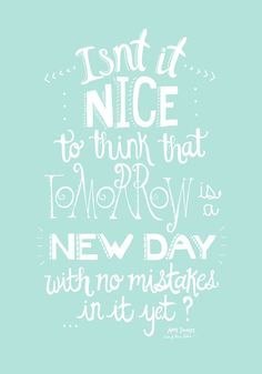 Isn't it nice to think that tomorrow is a new day with no mistakes in it yet?